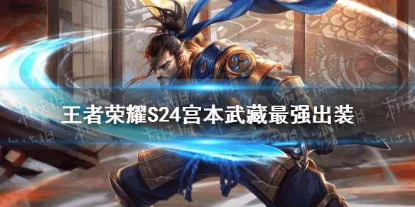《王者荣耀》S24宫本武藏最强出装 S24宫本武藏怎么出装